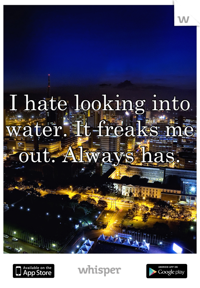I hate looking into water. It freaks me out. Always has.