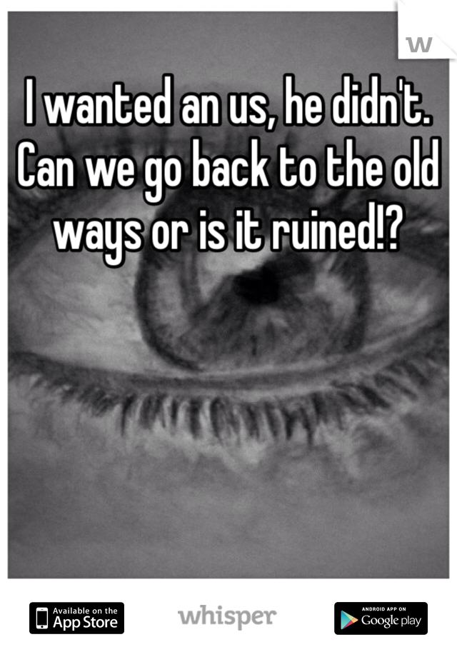 I wanted an us, he didn't. Can we go back to the old ways or is it ruined!?