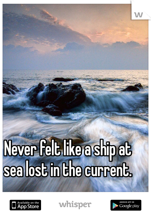 Never felt like a ship at sea lost in the current.