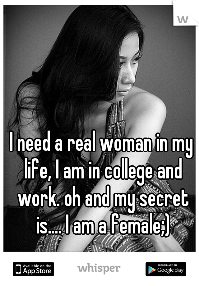 I need a real woman in my life, I am in college and work. oh and my secret is.... I am a female;)