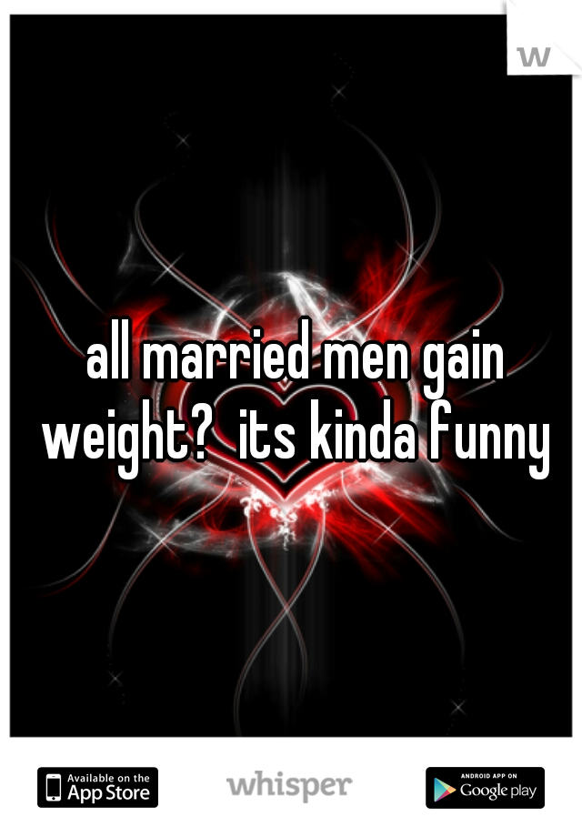 all married men gain weight?  its kinda funny