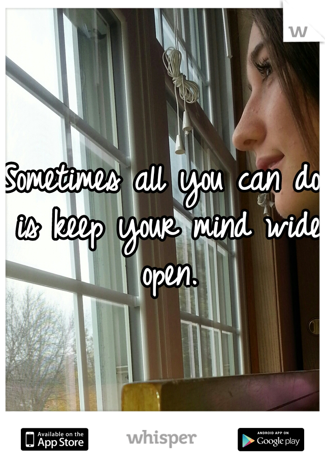 Sometimes all you can do is keep your mind wide open.