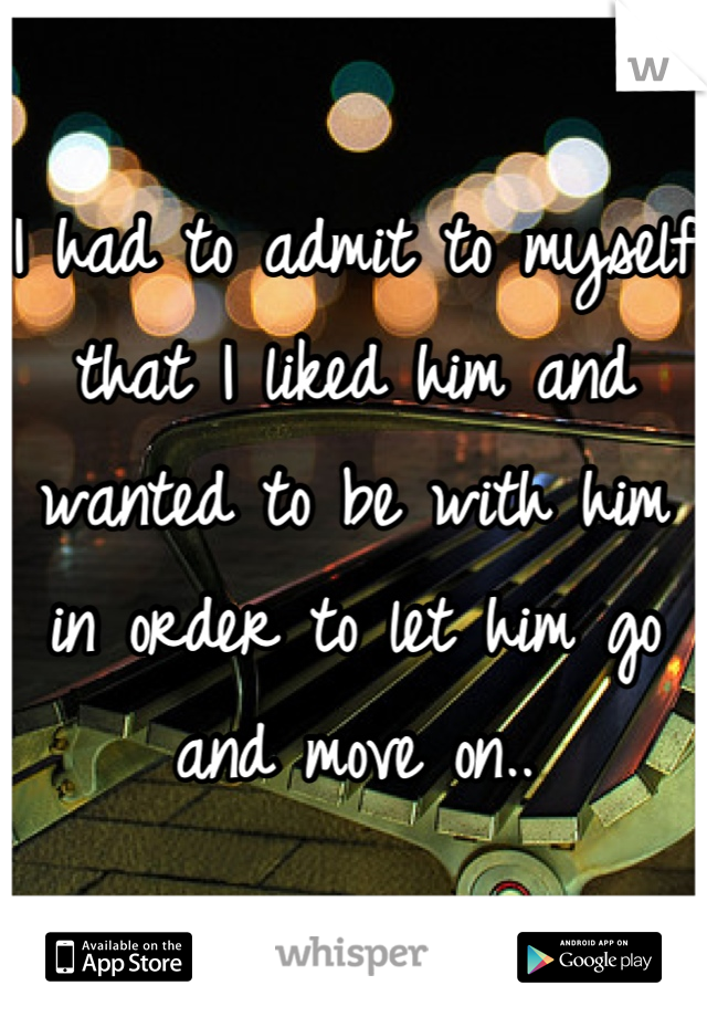I had to admit to myself that I liked him and wanted to be with him in order to let him go and move on..