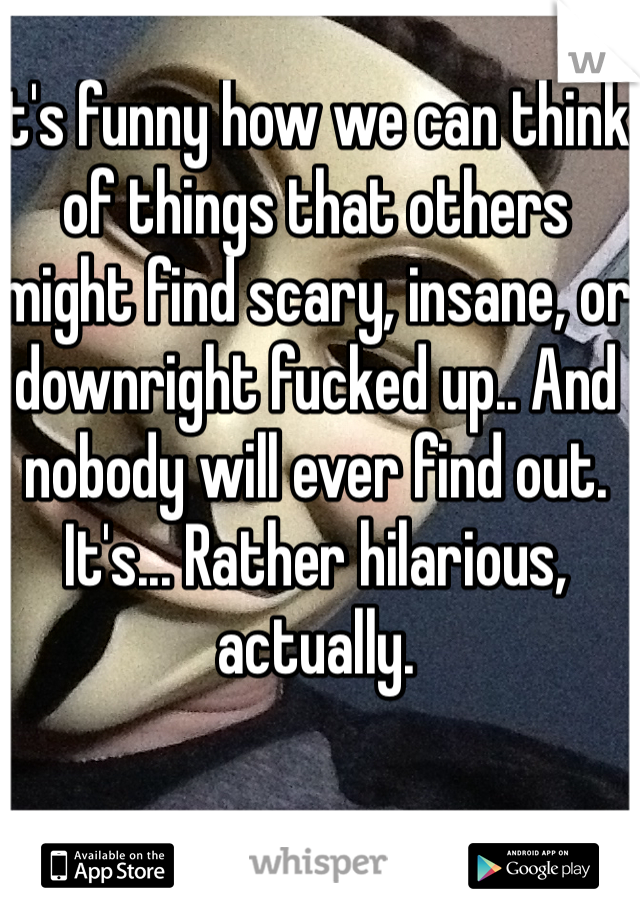 It's funny how we can think of things that others might find scary, insane, or downright fucked up.. And nobody will ever find out. It's... Rather hilarious, actually.