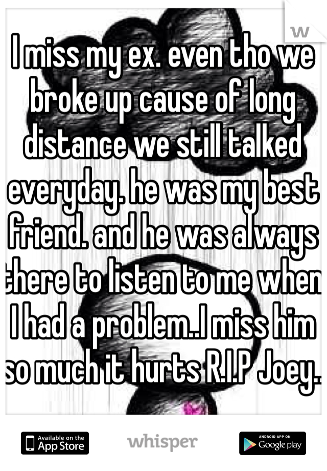 I miss my ex. even tho we broke up cause of long distance we still talked everyday. he was my best friend. and he was always there to listen to me when I had a problem..I miss him so much it hurts R.I.P Joey..