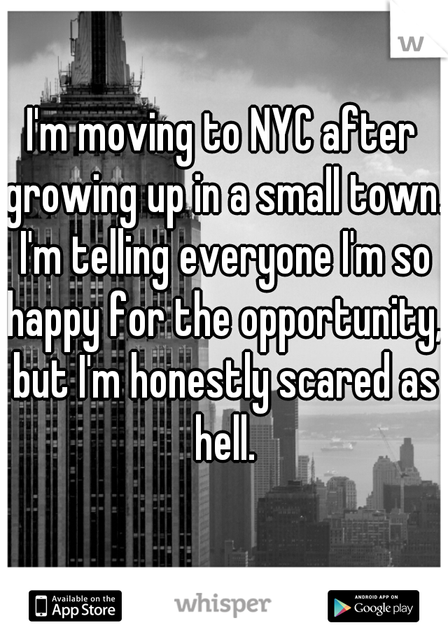 I'm moving to NYC after growing up in a small town. I'm telling everyone I'm so happy for the opportunity, but I'm honestly scared as hell.