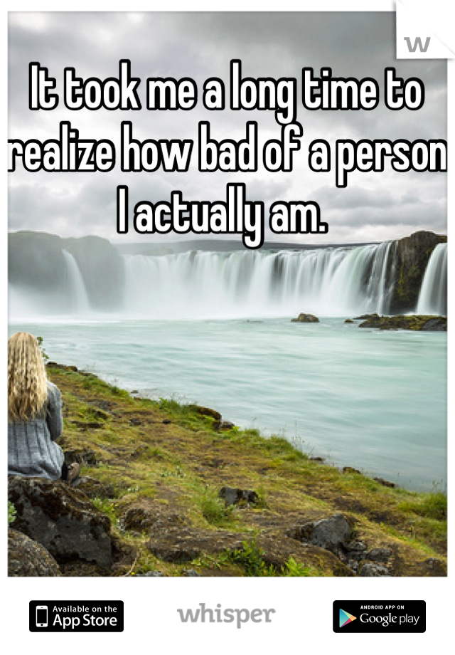 It took me a long time to realize how bad of a person I actually am.