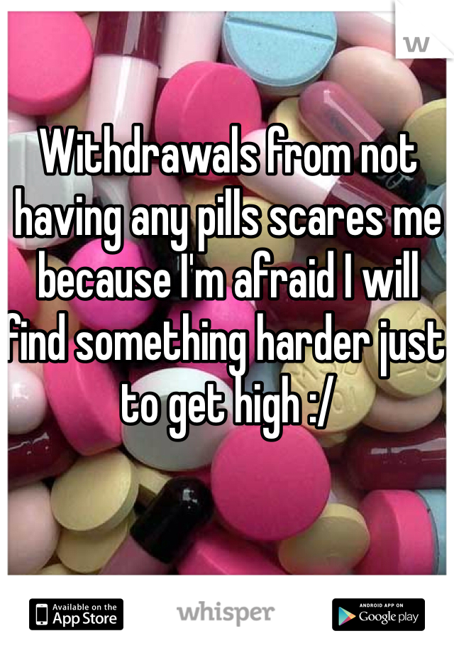 Withdrawals from not having any pills scares me because I'm afraid I will find something harder just to get high :/