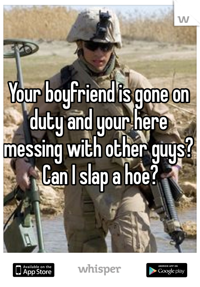 Your boyfriend is gone on duty and your here messing with other guys?  Can I slap a hoe?