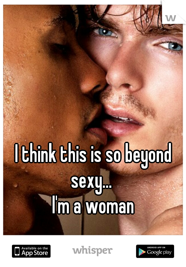 I think this is so beyond sexy...   I'm a woman