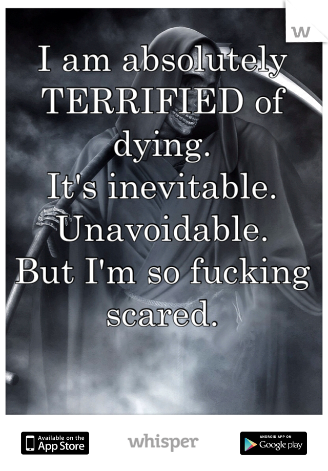 I am absolutely TERRIFIED of dying. It's inevitable. Unavoidable.  But I'm so fucking scared.
