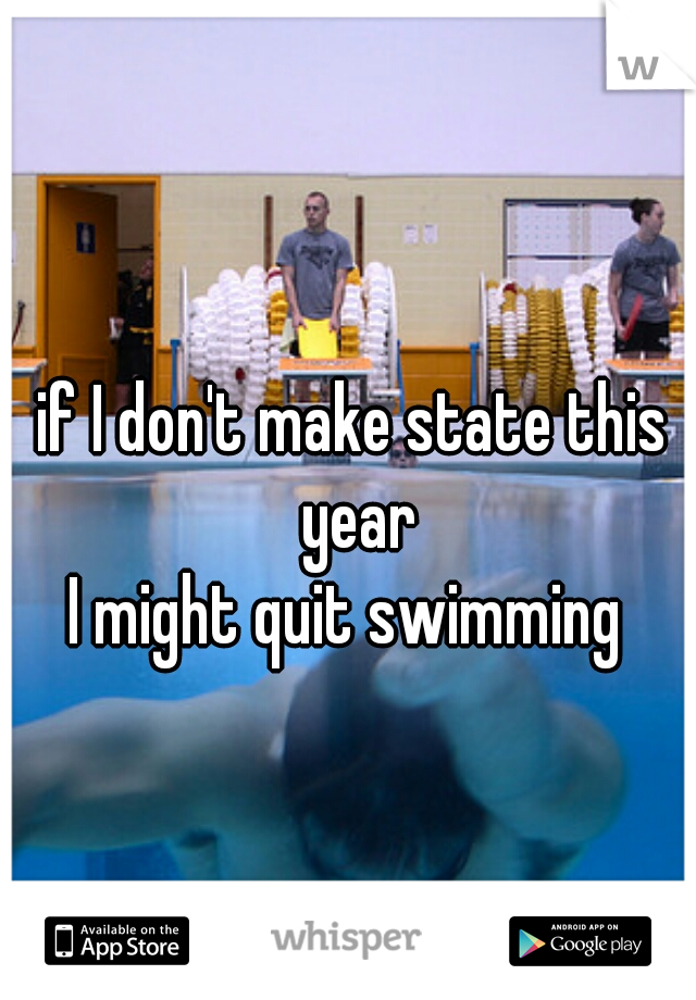 if I don't make state this year I might quit swimming
