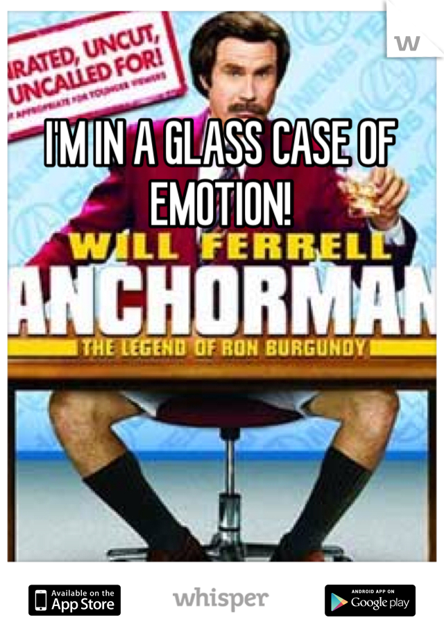 I'M IN A GLASS CASE OF EMOTION!