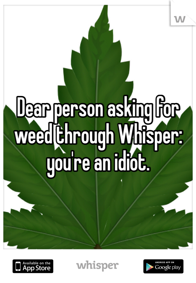 Dear person asking for weed through Whisper: you're an idiot.