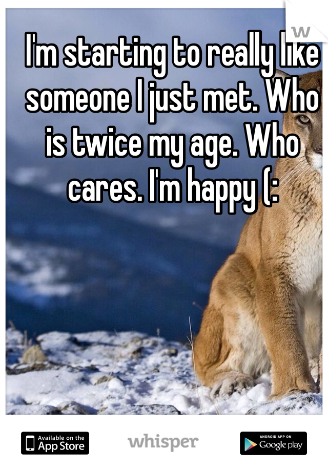 I'm starting to really like someone I just met. Who is twice my age. Who cares. I'm happy (:
