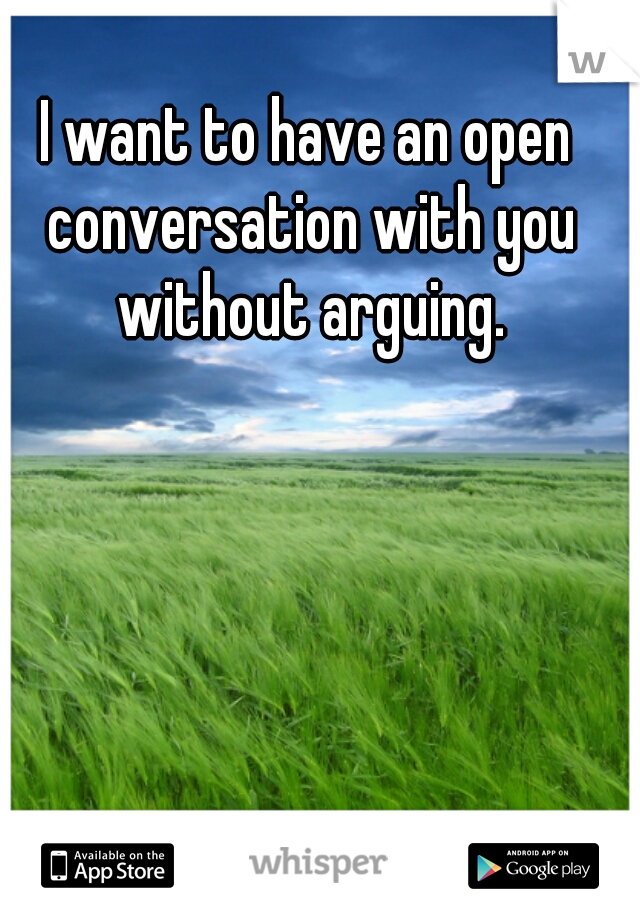 I want to have an open conversation with you without arguing.