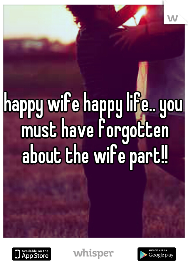 happy wife happy life.. you must have forgotten about the wife part!!
