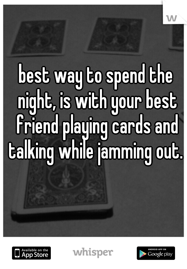 best way to spend the night, is with your best friend playing cards and talking while jamming out.
