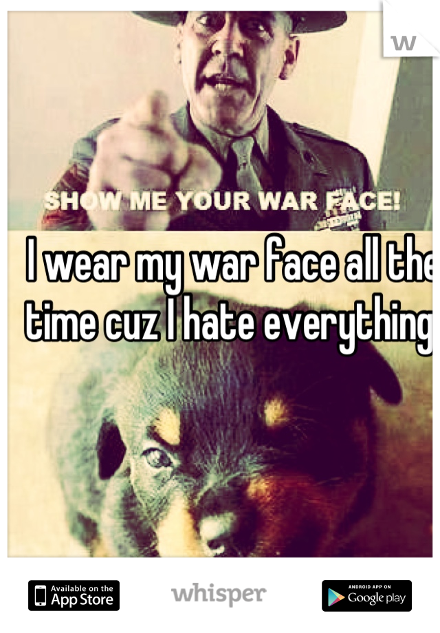 I wear my war face all the time cuz I hate everything