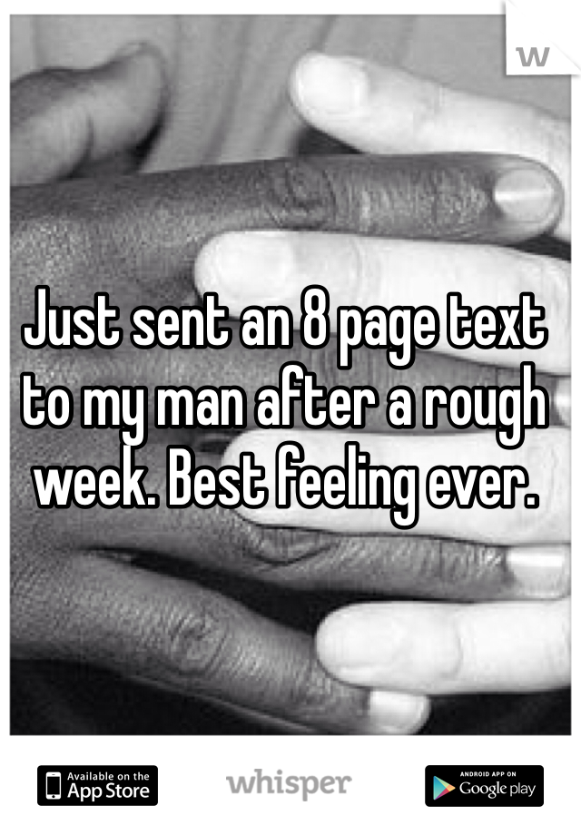 Just sent an 8 page text to my man after a rough week. Best feeling ever.