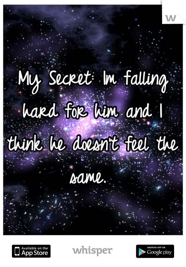 My Secret: Im falling hard for him and I think he doesn't feel the same.