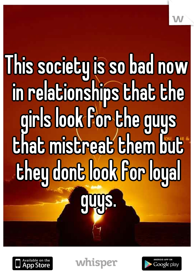 This society is so bad now in relationships that the girls look for the guys that mistreat them but they dont look for loyal guys.
