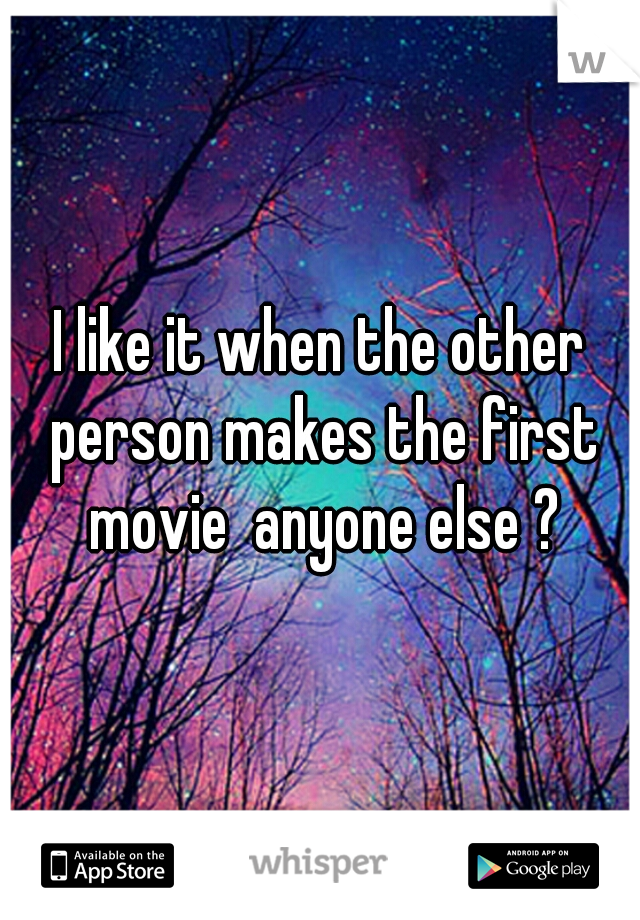 I like it when the other person makes the first movie  anyone else ?