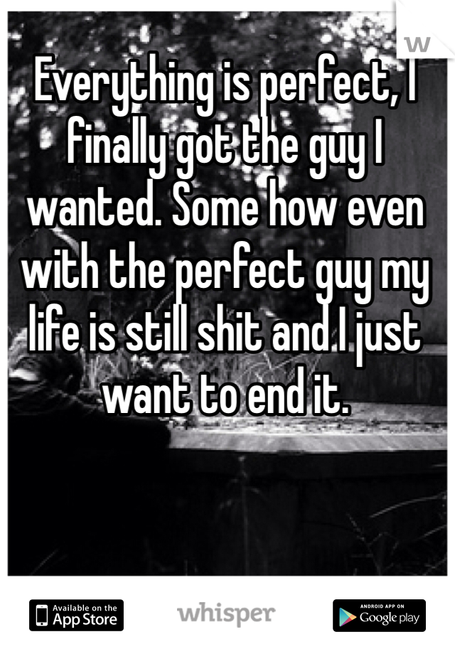 Everything is perfect, I finally got the guy I wanted. Some how even with the perfect guy my life is still shit and I just want to end it.