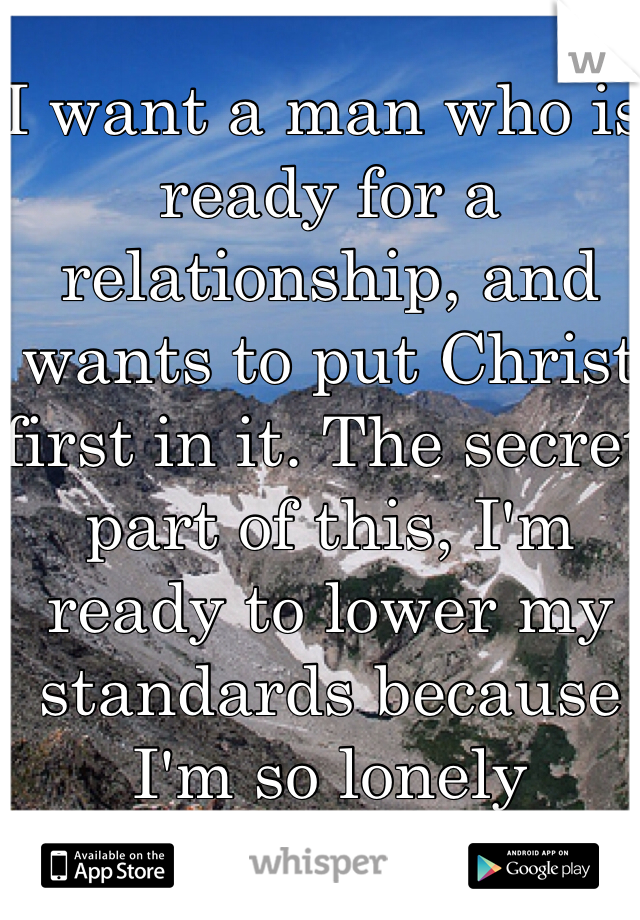 I want a man who is ready for a relationship, and wants to put Christ first in it. The secret part of this, I'm ready to lower my standards because I'm so lonely