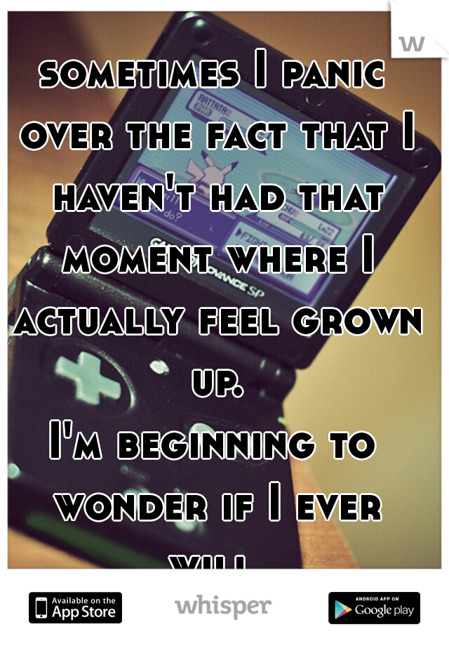 sometimes I panic over the fact that I haven't had that moment where I actually feel grown up.  I'm beginning to wonder if I ever will...