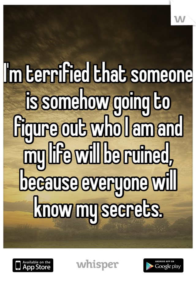 I'm terrified that someone is somehow going to figure out who I am and my life will be ruined, because everyone will know my secrets.