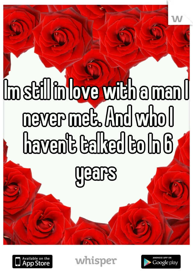 Im still in love with a man I never met. And who I haven't talked to In 6 years