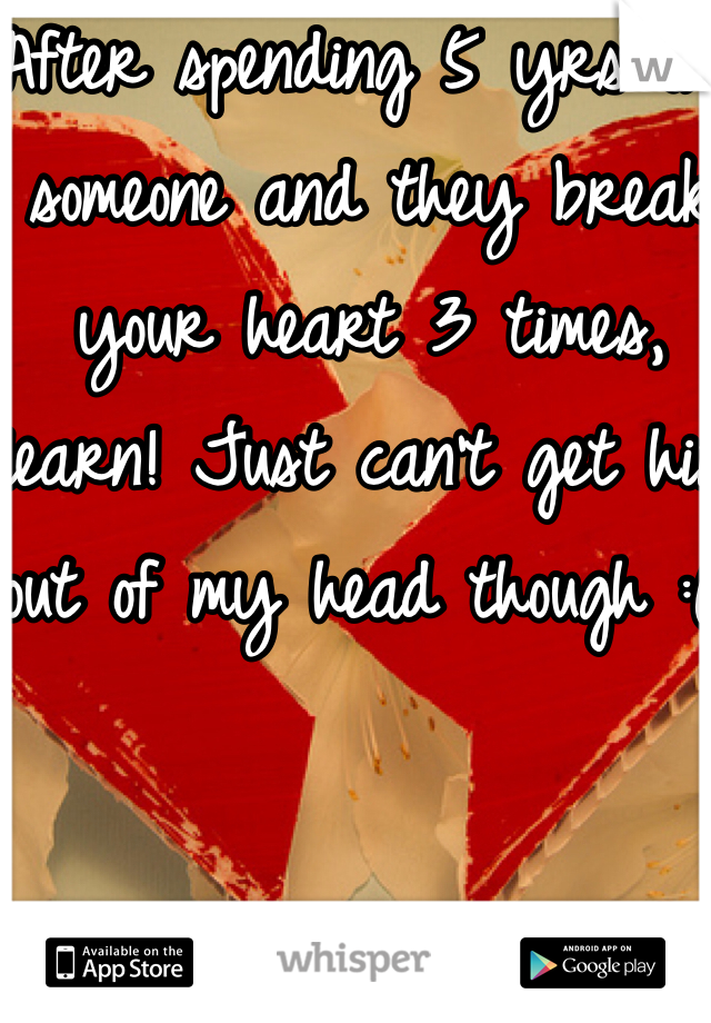 After spending 5 yrs on someone and they break your heart 3 times, learn! Just can't get him out of my head though :(