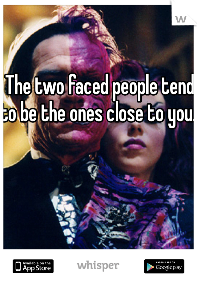 The two faced people tend to be the ones close to you.