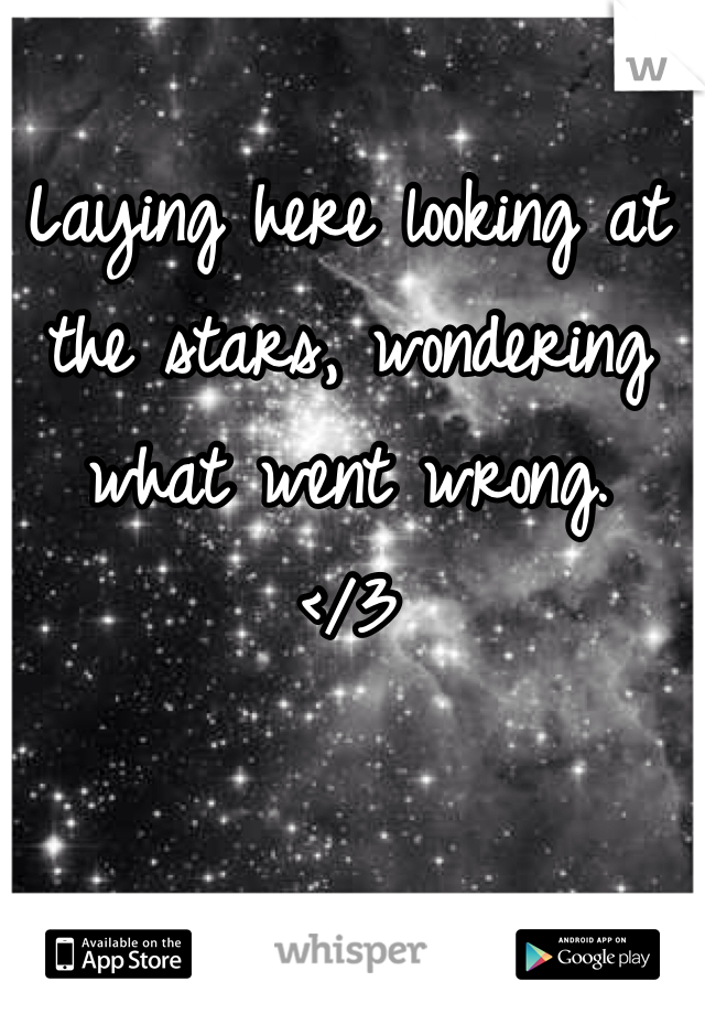 Laying here looking at the stars, wondering what went wrong.  </3