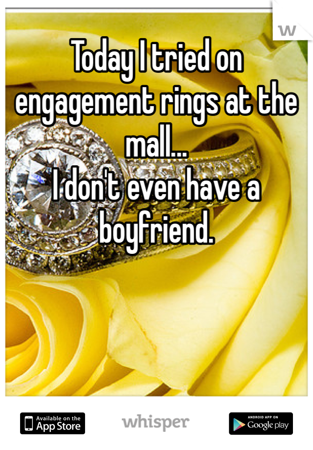 Today I tried on engagement rings at the mall...  I don't even have a boyfriend.