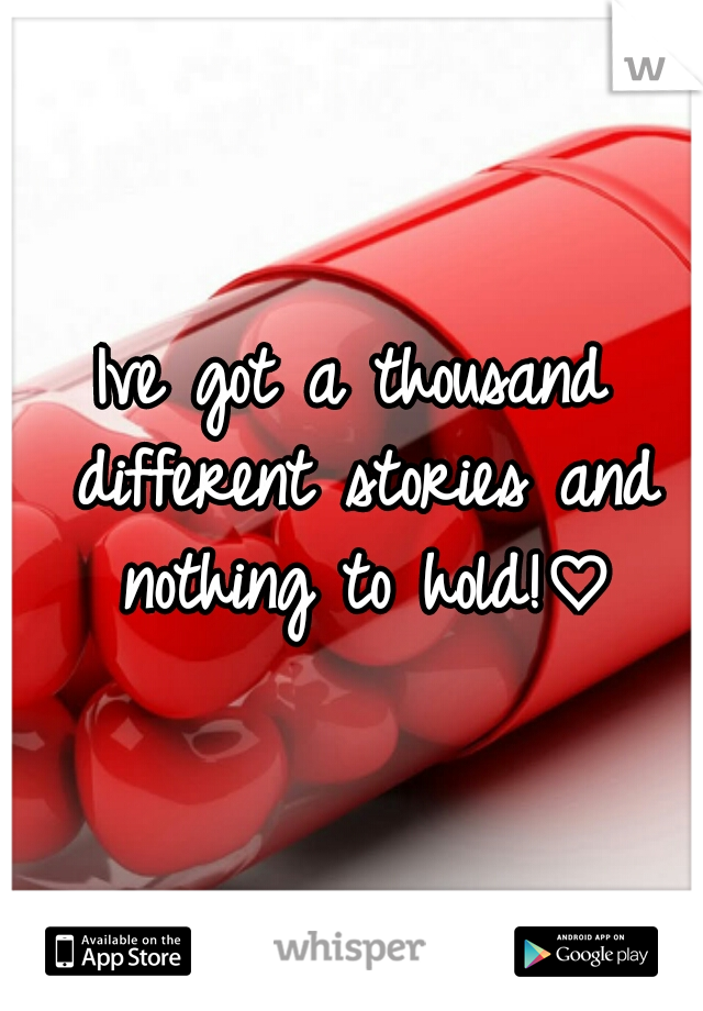 Ive got a thousand different stories and nothing to hold!♡