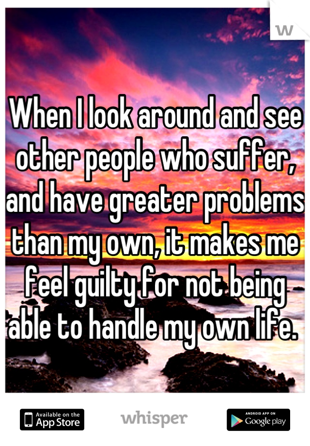 When I look around and see other people who suffer, and have greater problems than my own, it makes me feel guilty for not being able to handle my own life.