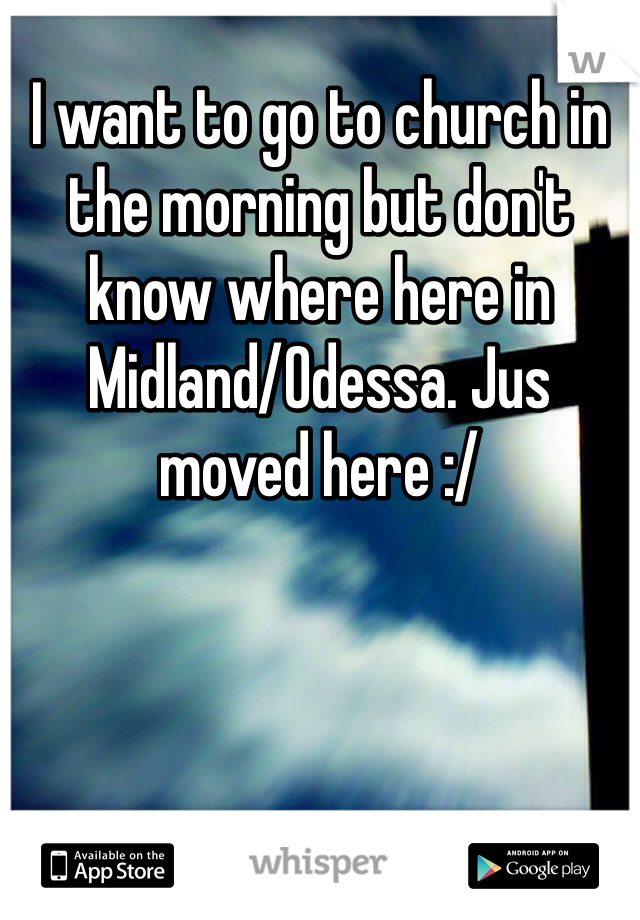 I want to go to church in the morning but don't know where here in Midland/Odessa. Jus moved here :/