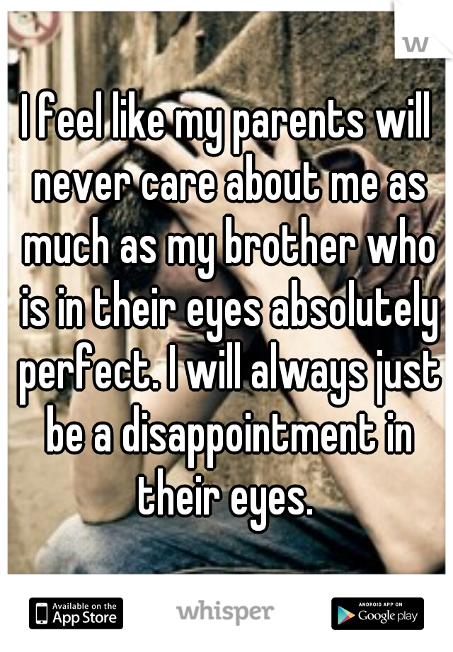 I feel like my parents will never care about me as much as my brother who is in their eyes absolutely perfect. I will always just be a disappointment in their eyes.