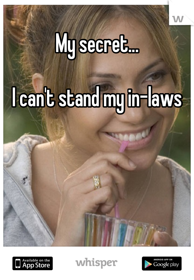 My secret...  I can't stand my in-laws