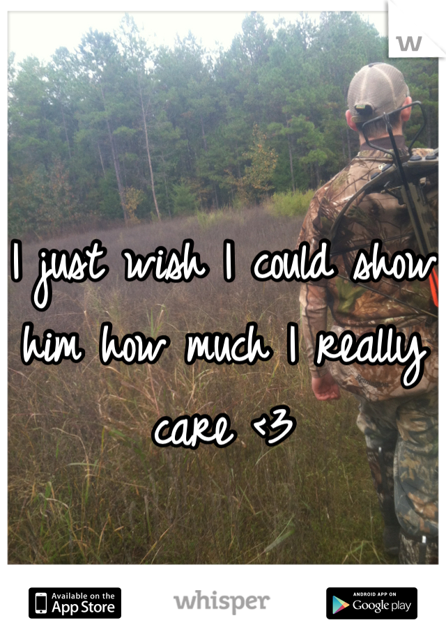 I just wish I could show him how much I really care <3