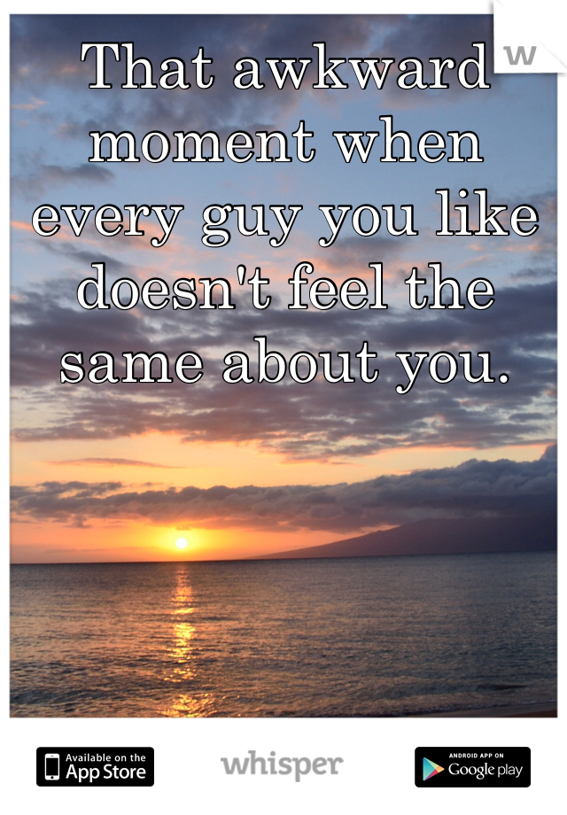 That awkward moment when every guy you like doesn't feel the same about you.