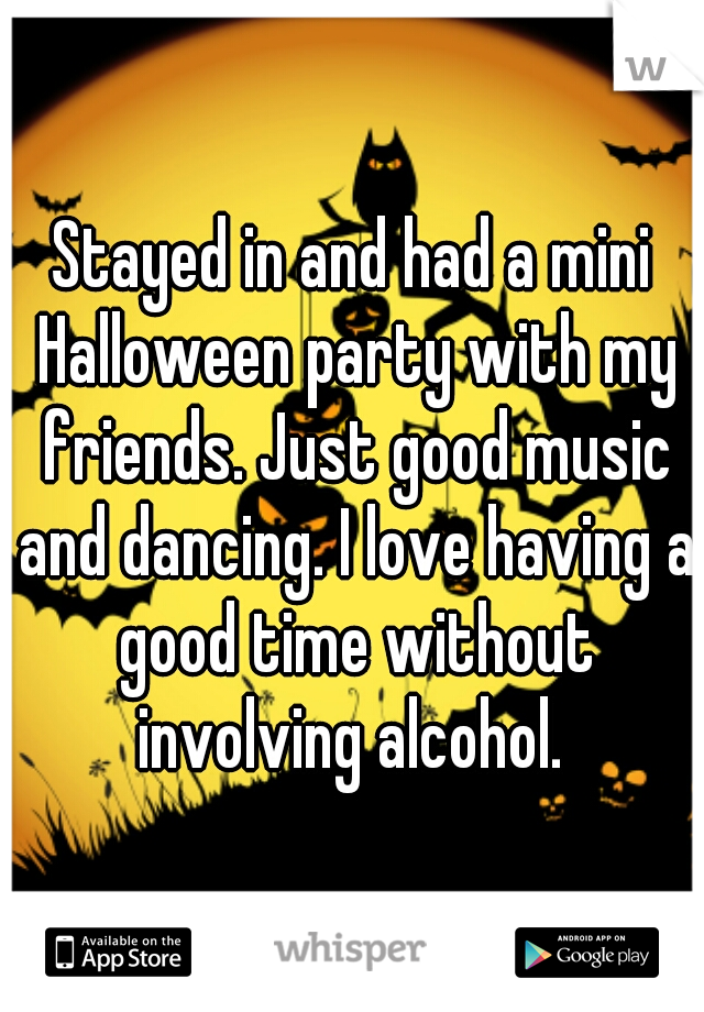 Stayed in and had a mini Halloween party with my friends. Just good music and dancing. I love having a good time without involving alcohol.
