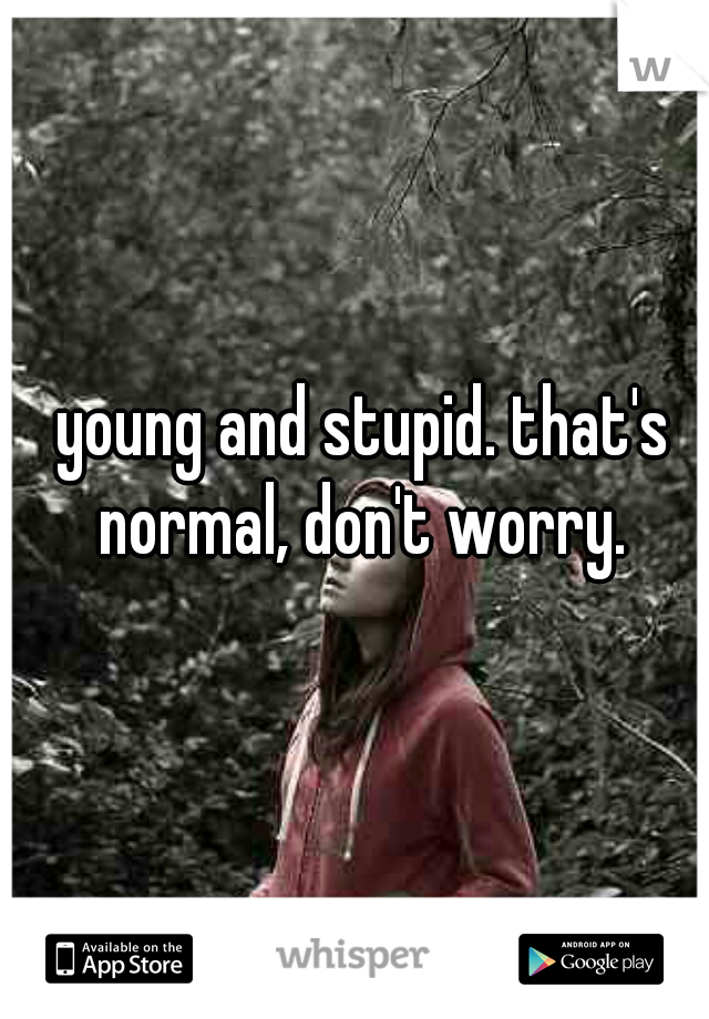 young and stupid. that's normal, don't worry.