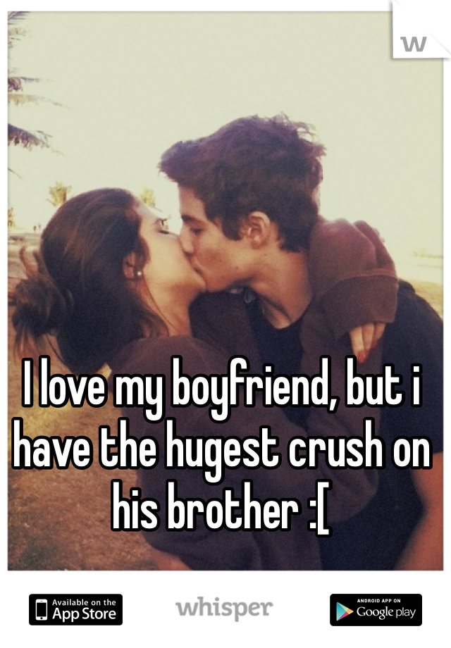 I love my boyfriend, but i have the hugest crush on his brother :[