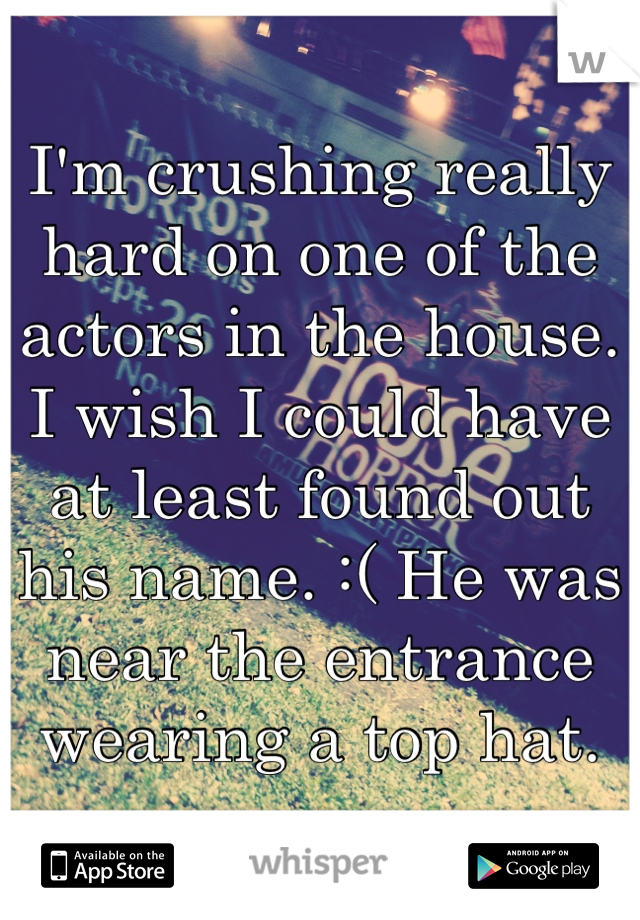 I'm crushing really hard on one of the actors in the house. I wish I could have at least found out his name. :( He was near the entrance wearing a top hat.