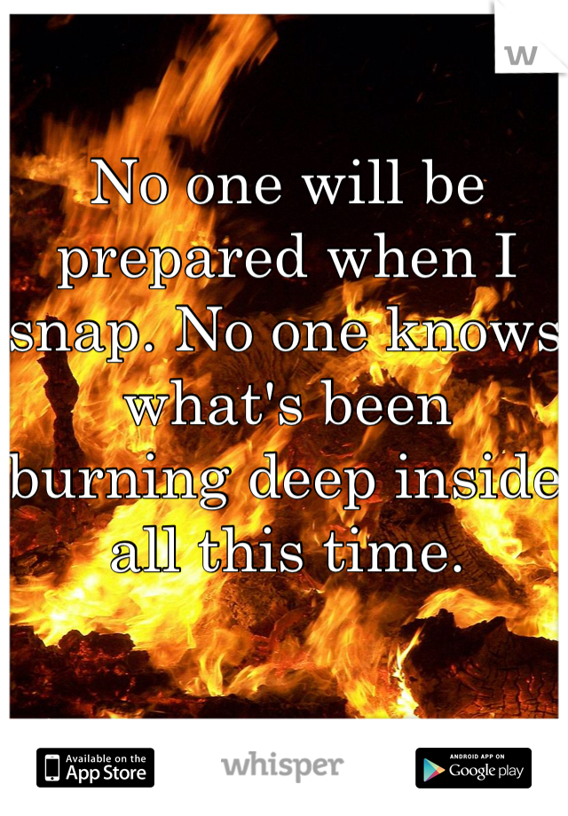 No one will be prepared when I snap. No one knows what's been burning deep inside all this time.