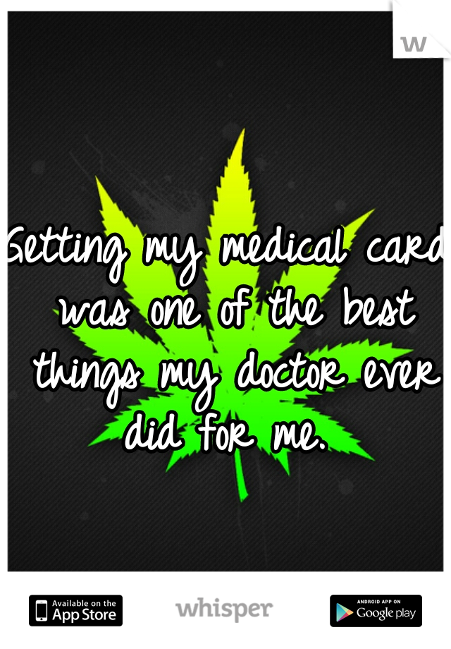 Getting my medical card was one of the best things my doctor ever did for me.