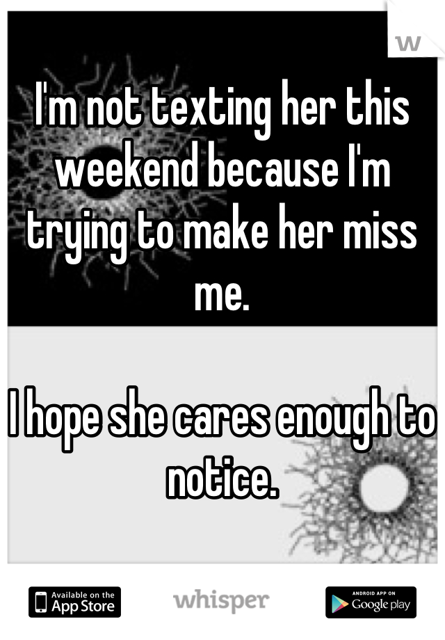 I'm not texting her this weekend because I'm trying to make her miss me.  I hope she cares enough to notice.